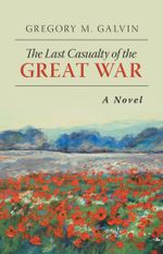 The Last Casualty of the Great War : A Novel - Gregory M. Galvin