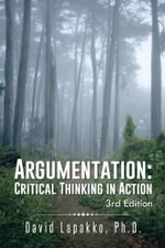Argumentation : Critical Thinking in Action: 3rd Edition - Ph.D., David Lapakko