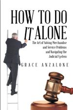 How to Do it Alone : The Art of Solving Merchandise and Service Problems and Navigating the Judicial System - Grace Anzalone