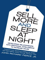 Sell More and Sleep at Night : Developing Relationships with Emotional Intelligence to Increase Sales - John Richard Pierce Jr.