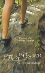 City of Flowers : Memoir of a Teenage Traveler - Diane E. Greentree