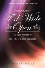 F'd Wide Open : The Rude Awakening of the Heart-Based New Humanity - Marja West