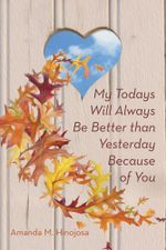 My Todays Will Always Be Better than Yesterday Because of You - Amanda M. Hinojosa
