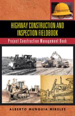 Highway Construction and Inspection Fieldbook : Project Construction Management Book - Alberto Munguia Mireles