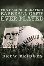 The Second-Greatest Baseball Game Ever Played : A Memoir - Drew Bridges
