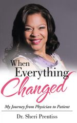 When Everything Changed : My Journey from Physician to Patient - Dr. Sheri Prentiss