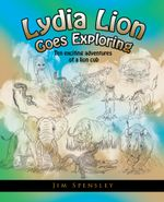 Lydia Lion Goes Exploring : Ten Exciting Adventures of a Lion Cub - Jim Spensley