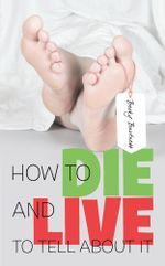 How to Die and Live to Tell about It - Becky Bartness