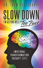 Slow Down, I'm Getting Well Too Fast : Emotional Transformation Therapy (ETT) - Dr. Iren Fellegvari