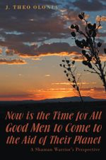 Now is the Time for All Good Men to Come to the Aid of Their Planet : A Shaman Warrior's Perspective - J. Theo Olonia