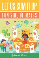 Let Us Sum It Up : Fun Side of Maths - Catherine Daniel