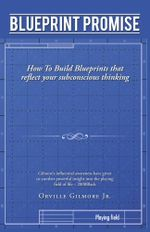 Blueprint Promise : How To Build Blueprints that reflect your subconscious thinking - Orville Gilmore Jr.