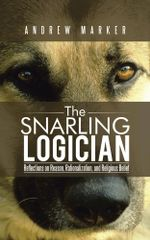 The Snarling Logician : Reflections on Reason, Rationalization, and Religious Belief - Andrew Marker