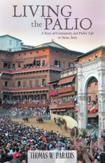 Living the Palio : A Story of Community and Public Life in Siena, Italy - Thomas W. Paradis