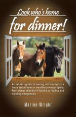 Look who's home for dinner! : A compact guide to owning and caring for a horse at your home or any other private property. From proper selection of fen - Marion Wright