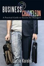 Business Chameleon : A Practical Guide to Success for Managers