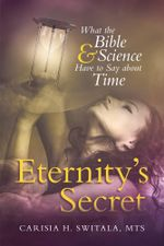 Eternity's Secret : What the Bible and Science Have to Say about Time - MTS, Carisia H. Switala