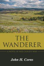 The Wanderer : A Novel of Red Cloud's War - John H. Corns