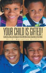Your Child is Gifted! : Excellent Tips, Advice, and Techniques for Parents Who Want to Secure Acting Roles for Their Children - Dr. C. Marcellus Griffin