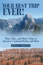 Your Best Trip Ever! : Plan, Take, and Share Trips to America's National Parks and More - Brian Phelps