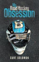 My Road Hockey Obsession - Curt Solomon