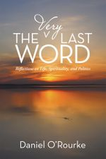 The Very Last Word : Reflections on Life, Spirituality, and Politics - Daniel O'Rourke