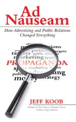 Ad Nauseam : How Advertising and Public Relations Changed Everything - Jeff Koob