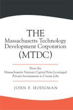 The Massachusetts Technology Development Corporation (MTDC) : How the Massachusetts Venture Capital Firm Leveraged Private Investments to Create Jobs - John F. Hodgman
