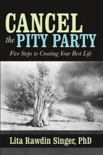 Cancel the Pity Party : Five Steps to Creating Your Best Life - PhD, Lita Rawdin Singer