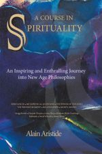 A Course in Spirituality : An Inspiring and Enthralling Journey into New Age Philosophies - Alain Aristide