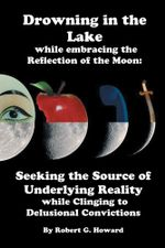 Drowning in the Lake while Embracing the Reflection of the Moon : Seeking the Source of Underlying Reality while Clinging to Delusional Convictions - Robert Gray Howard