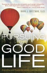 Pursuing the Good Life : Reigniting your Passion for Living a Life that Matters! - Ed.D., Mark J. Britzman