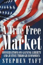 A True Free Market : Conversations on Gaining Liberty and Justice through Economics - Stephen Taft