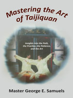 Mastering the Art of Taijiquan : Insights into the Path, the Practice, the Patience, and the Art - Master George E. Samuels