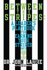 Between the Stripes : A Leader's Playbook for Earning Your Stripes Part II - Dr John Laurie