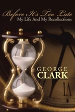 BEFORE IT'S TOO LATE : MY LIFE AND MY RECOLLECTIONS - George Clark