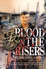 Blood on the Risers : A novel of conflict and survival in special forces during the  Vietnam War - Michael O'Shea