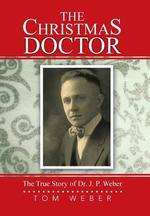 The Christmas Doctor : The True Story of Dr. J. P. Weber - Tom Weber