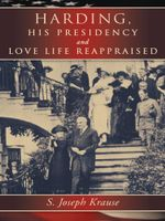 Harding, His Presidency and Love Life Reappraised - S. Joseph Krause