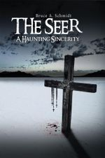 THE SEER : A Haunting Sincerity - Bruce A. Schmidt