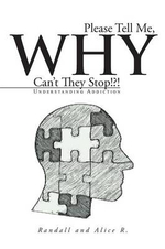 Please Tell Me, Why Can't They Stop!?! : Understanding Addiction - Randall and Alice R