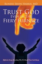 Trust God Even In The Fiery Furnace : Reflective Essays Revealing Why We Should Trust God Always - MD, Rondie Ervin Harris