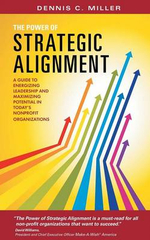 The Power of Strategic Alignment : A Guide to Energizing Leadership and Maximizing Potential in Today's Nonprofit Organizations - Dennis C. Miller