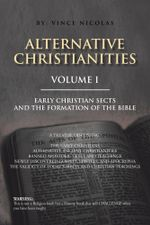 Alternative Christianities Volume I : Early Christian Sects and the Formation of the Bible - Vince Nicolas