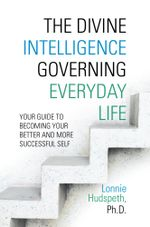 The Divine Intelligence Governing Everyday Life : Your Guide To Becoming Your Better And More Successful Self - Lonnie Hudspeth Ph.D.
