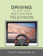 DRIVING IS JUST LIKE WATCHING TELEVISION - Fred H. Alexander Jr.