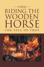 Riding the Wooden Horse : The Fall of Troy - H Rink