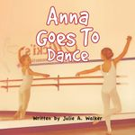 Anna Goes To Dance - Julie A. Walker