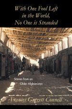 With One Fool Left in the World, No One is Stranded : Scenes from an Older Afghanistan - Frances Garrett Connell