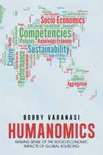 HUMANOMICS : MAKING SENSE OF THE SOCIO-ECONOMIC IMPACTS OF GLOBAL SOURCING - Bobby Varanasi